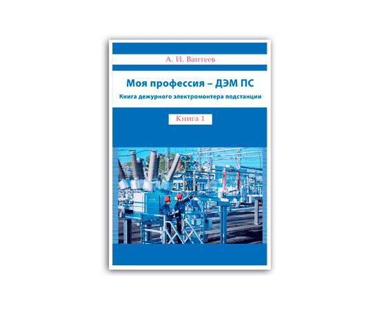 Вантеев А. И. Моя профессия - ДЭМ ПС. Книга дежурного электромонтёра подстанции. Книга 1, фото 1